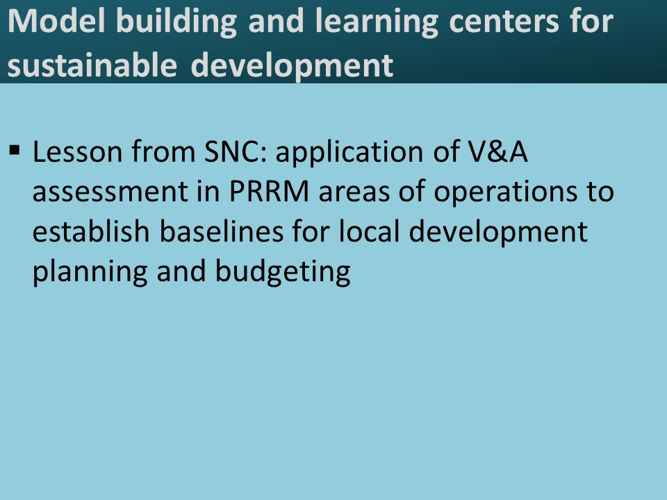 Model building and learning centers for sustainable development  Lesson from SNC: application of V&A assessment in PRRM areas of operations to establish baselines for local development planning and budgeting