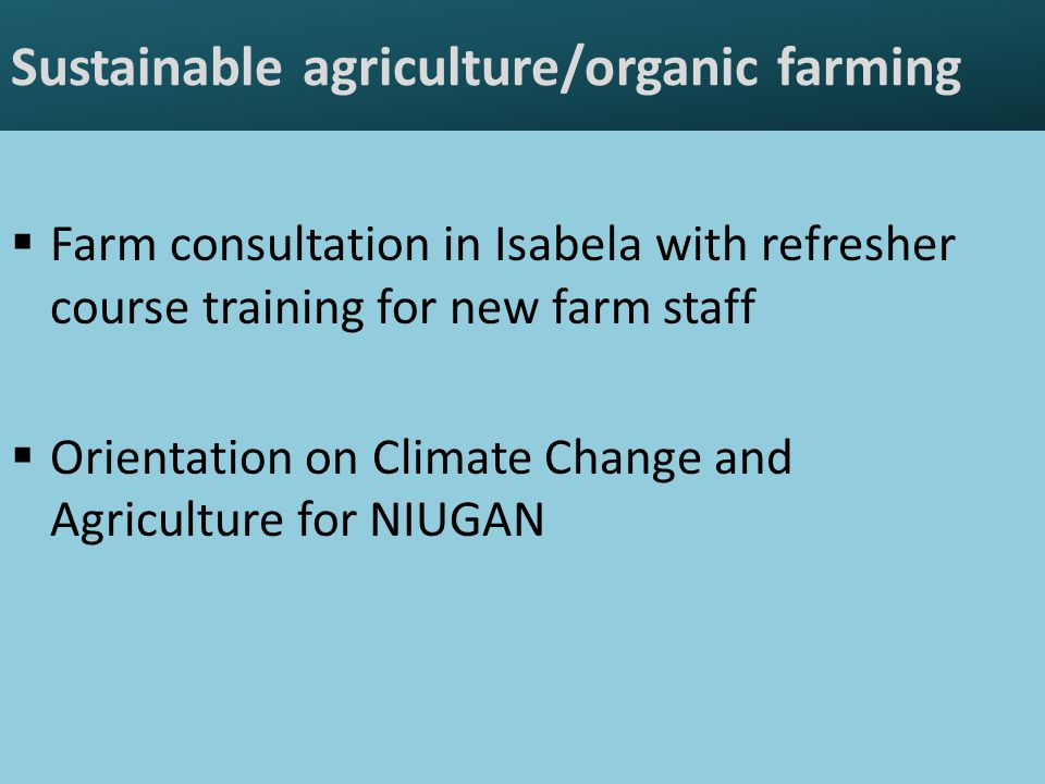 Sustainable agriculture/organic farming  Farm consultation in Isabela with refresher course training for new farm staff  Orientation on Climate Change and Agriculture for NIUGAN