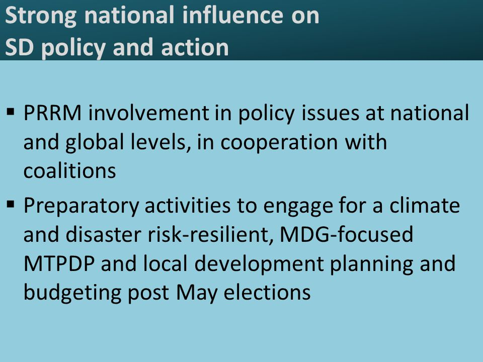 Strong national influence on SD policy and action  PRRM involvement in policy issues at national and global levels, in cooperation with coalitions  Preparatory activities to engage for a climate and disaster risk-resilient, MDG-focused MTPDP and local development planning and budgeting post May elections