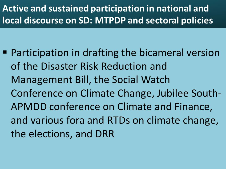 Active and sustained participation in national and local discourse on SD: MTPDP and sectoral policies  Participation in drafting the bicameral version of the Disaster Risk Reduction and Management Bill, the Social Watch Conference on Climate Change, Jubilee South- APMDD conference on Climate and Finance, and various fora and RTDs on climate change, the elections, and DRR