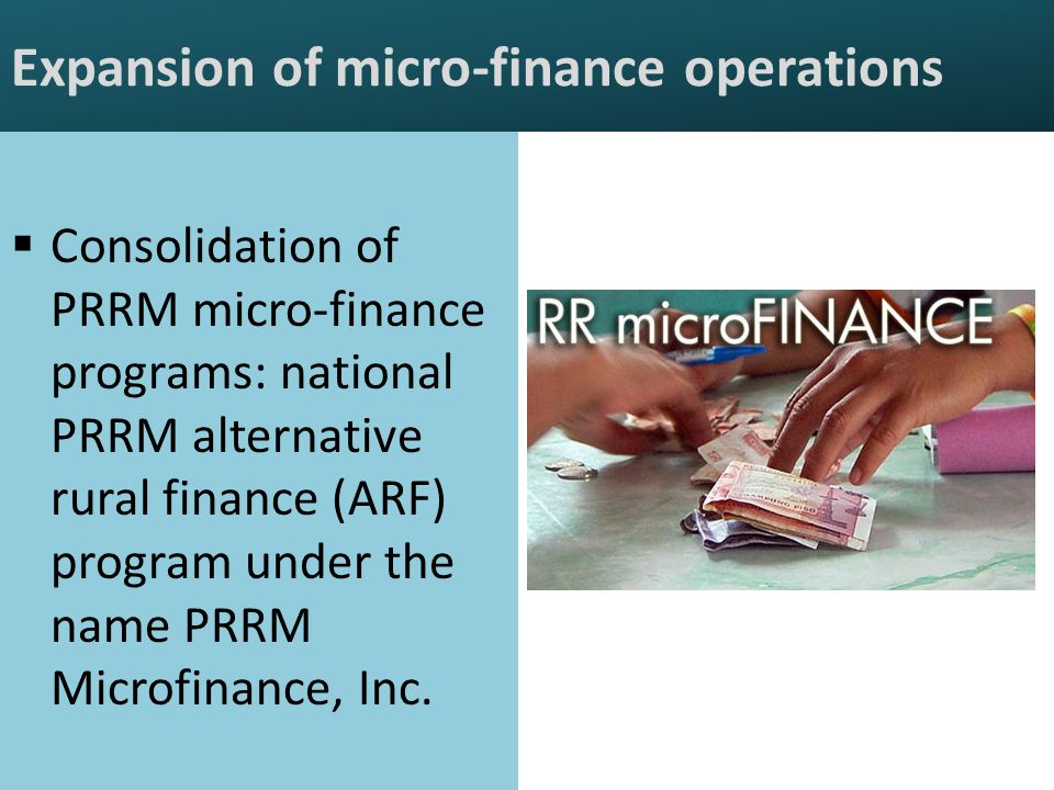 Expansion of micro-finance operations  Consolidation of PRRM micro-finance programs: national PRRM alternative rural finance (ARF) program under the name PRRM Microfinance, Inc.