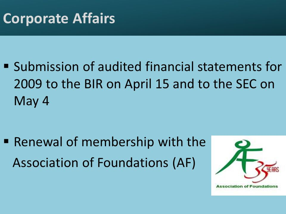 Corporate Affairs  Submission of audited financial statements for 2009 to the BIR on April 15 and to the SEC on May 4  Renewal of membership with the Association of Foundations (AF)