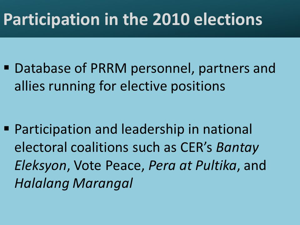 Participation in the 2010 elections  Database of PRRM personnel, partners and allies running for elective positions  Participation and leadership in national electoral coalitions such as CER's Bantay Eleksyon, Vote Peace, Pera at Pultika, and Halalang Marangal