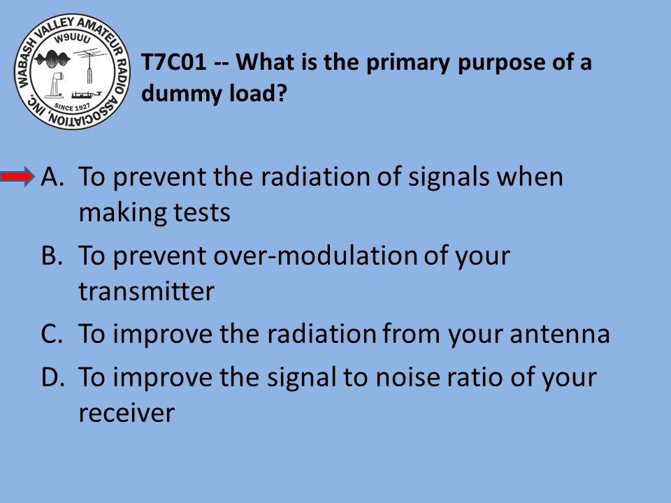T7C01 -- What is the primary purpose of a dummy load.