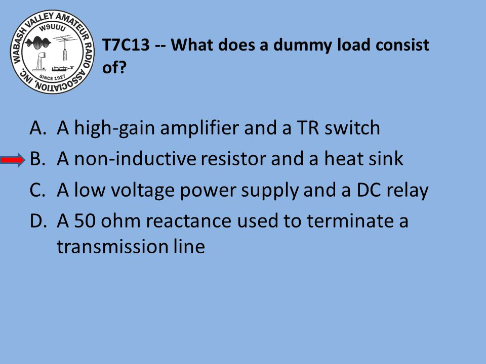 T7C13 -- What does a dummy load consist of.