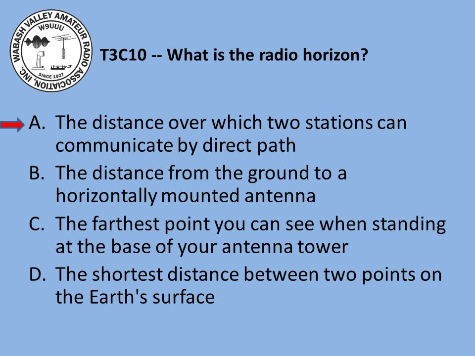 T3C10 -- What is the radio horizon? A.The distance over which two stations can communicate by direct path B.The distance from the ground to a horizont