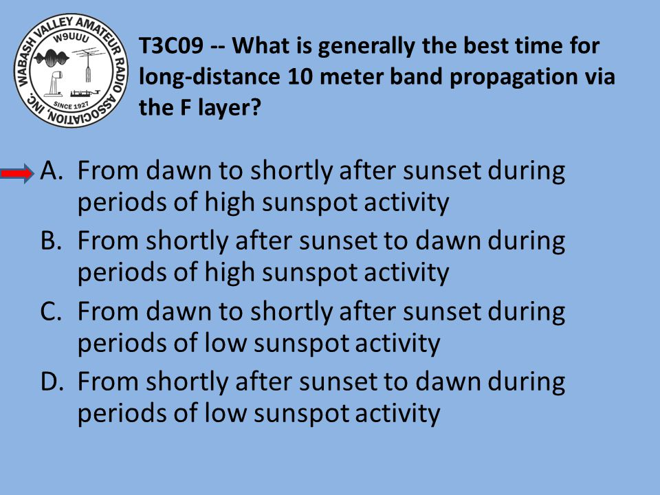 T3C09 -- What is generally the best time for long-distance 10 meter band propagation via the F layer.