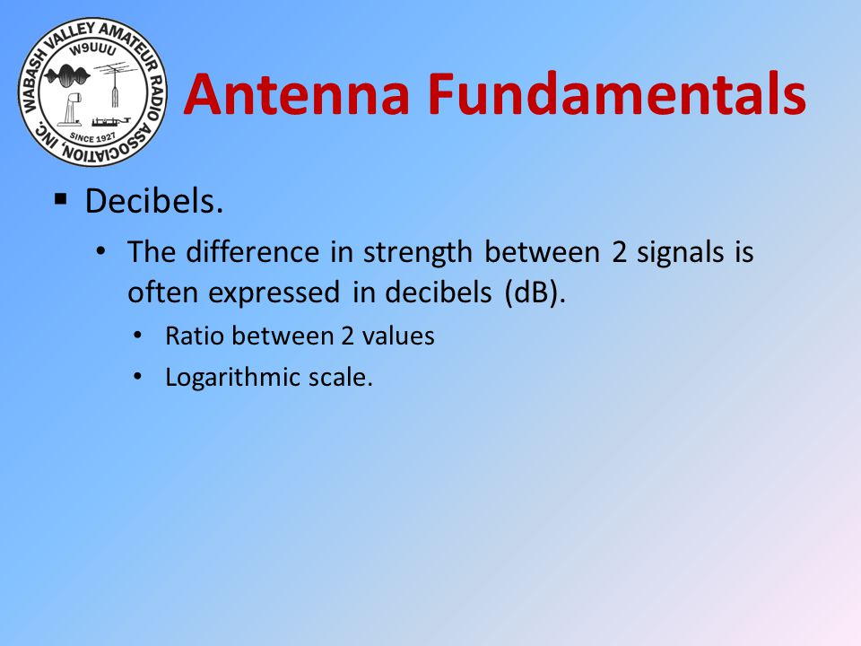 Antenna Fundamentals  Decibels. The difference in strength between 2 signals is often expressed in decibels (dB). Ratio between 2 values Logarithmic