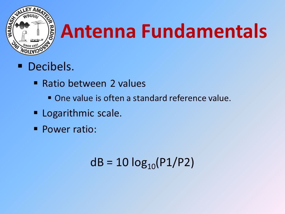 Antenna Fundamentals  Decibels.  Ratio between 2 values  One value is often a standard reference value.  Logarithmic scale.  Power ratio: dB = 10