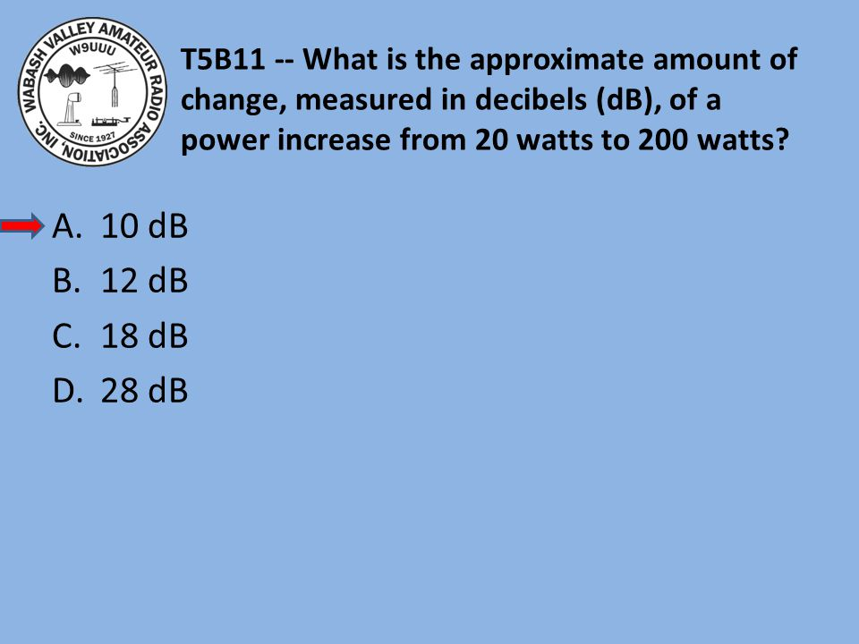 T5B11 -- What is the approximate amount of change, measured in decibels (dB), of a power increase from 20 watts to 200 watts.