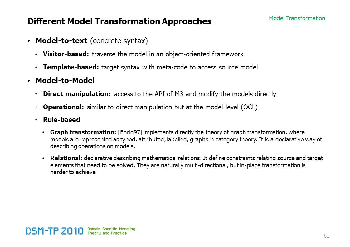 Model Transformation Different Model Transformation Approaches Model-to-text (concrete syntax) Visitor-based: traverse the model in an object-oriented