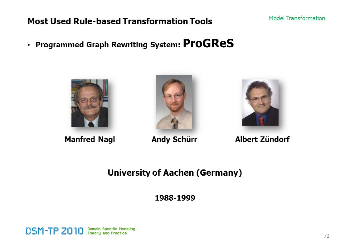 Model Transformation Most Used Rule-based Transformation Tools Programmed Graph Rewriting System: ProGReS 72 Manfred NaglAndy SchürrAlbert Zündorf 1988-1999 University of Aachen (Germany)