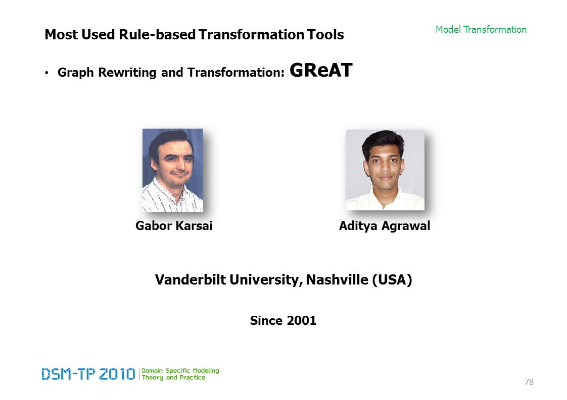 Model Transformation Most Used Rule-based Transformation Tools Graph Rewriting and Transformation: GReAT 78 Gabor KarsaiAditya Agrawal Since 2001 Vand