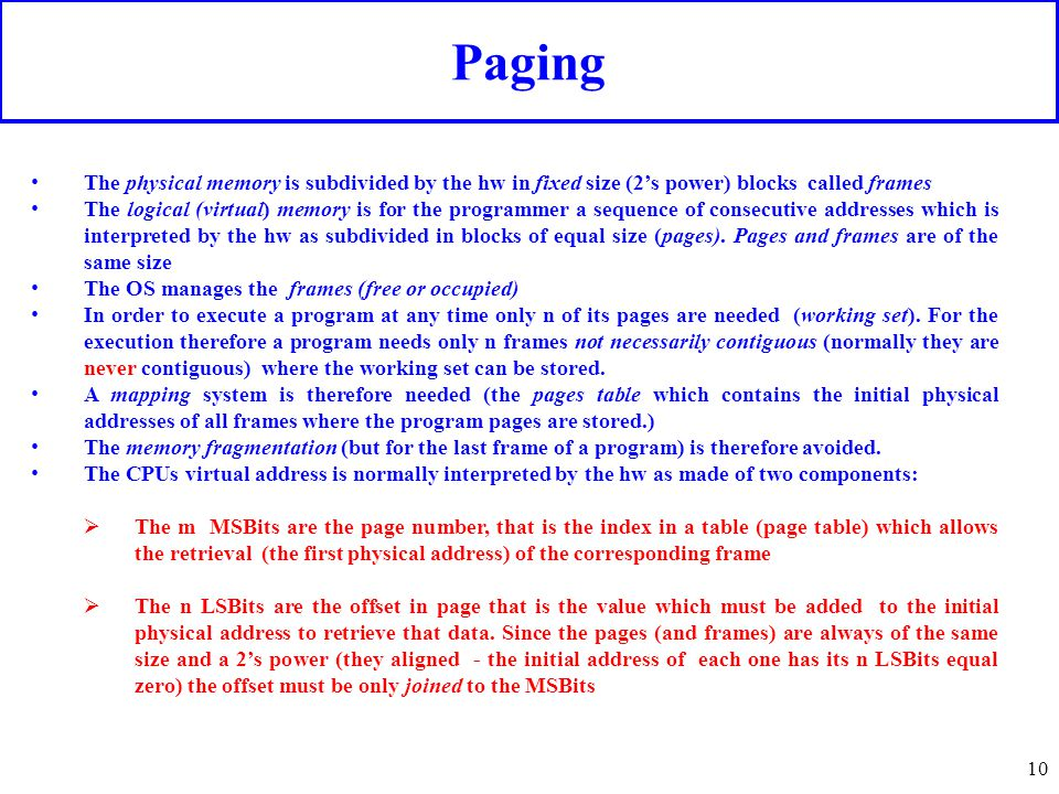 Paging 10 The physical memory is subdivided by the hw in fixed size (2's power) blocks called frames The logical (virtual) memory is for the programme