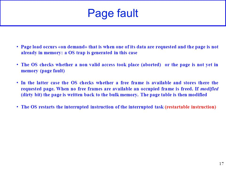 Page fault 17 Page load occurs «on demand» that is when one of its data are requested and the page is not already in memory: a OS trap is generated in this case The OS checks whether a non valid access took place (aborted) or the page is not yet in memory (page fault) In the latter case the OS checks whether a free frame is available and stores there the requested page.