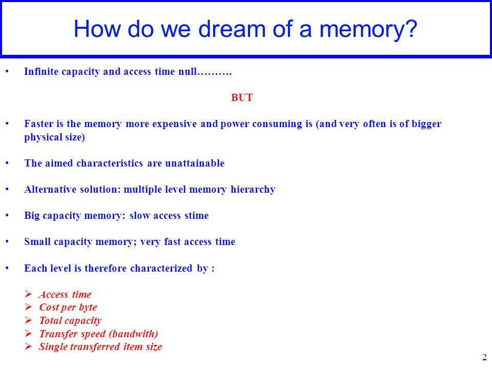 2 How do we dream of a memory? Infinite capacity and access time null………. BUT Faster is the memory more expensive and power consuming is (and very oft
