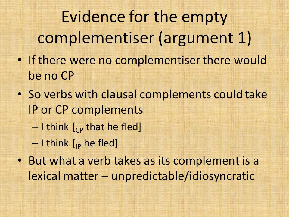 Evidence for the empty complementiser (argument 1) If there were no complementiser there would be no CP So verbs with clausal complements could take I