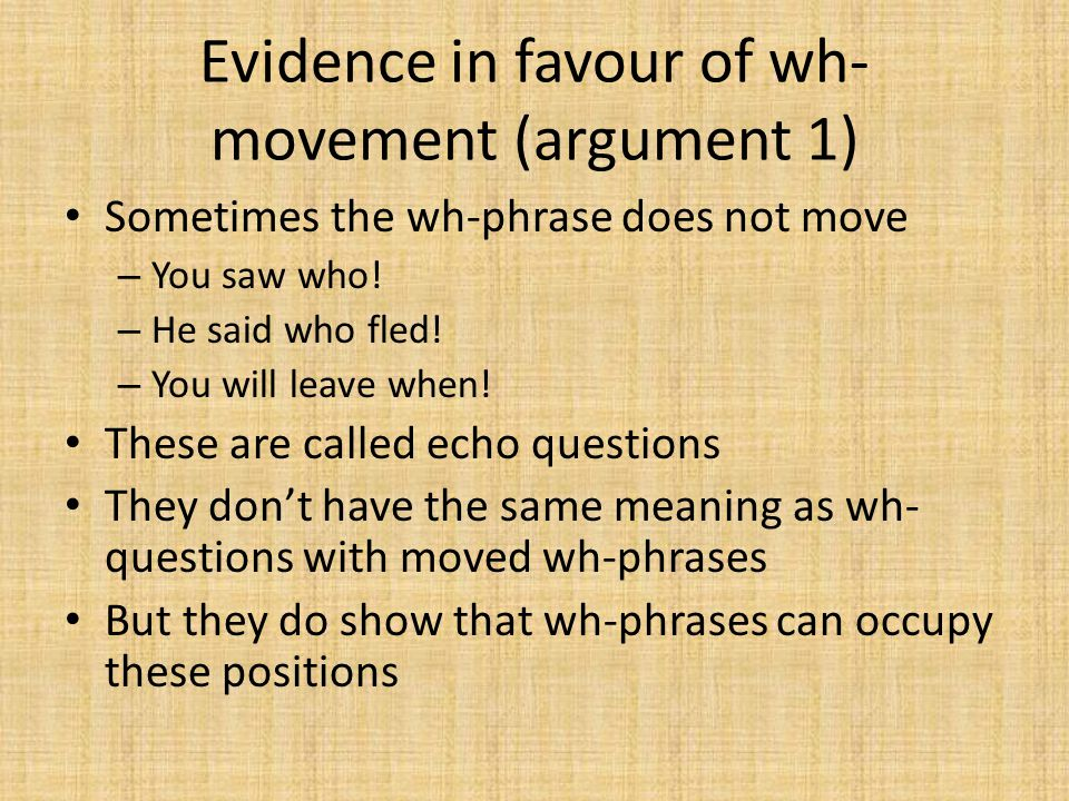 Evidence in favour of wh- movement (argument 1) Sometimes the wh-phrase does not move – You saw who! – He said who fled! – You will leave when! These