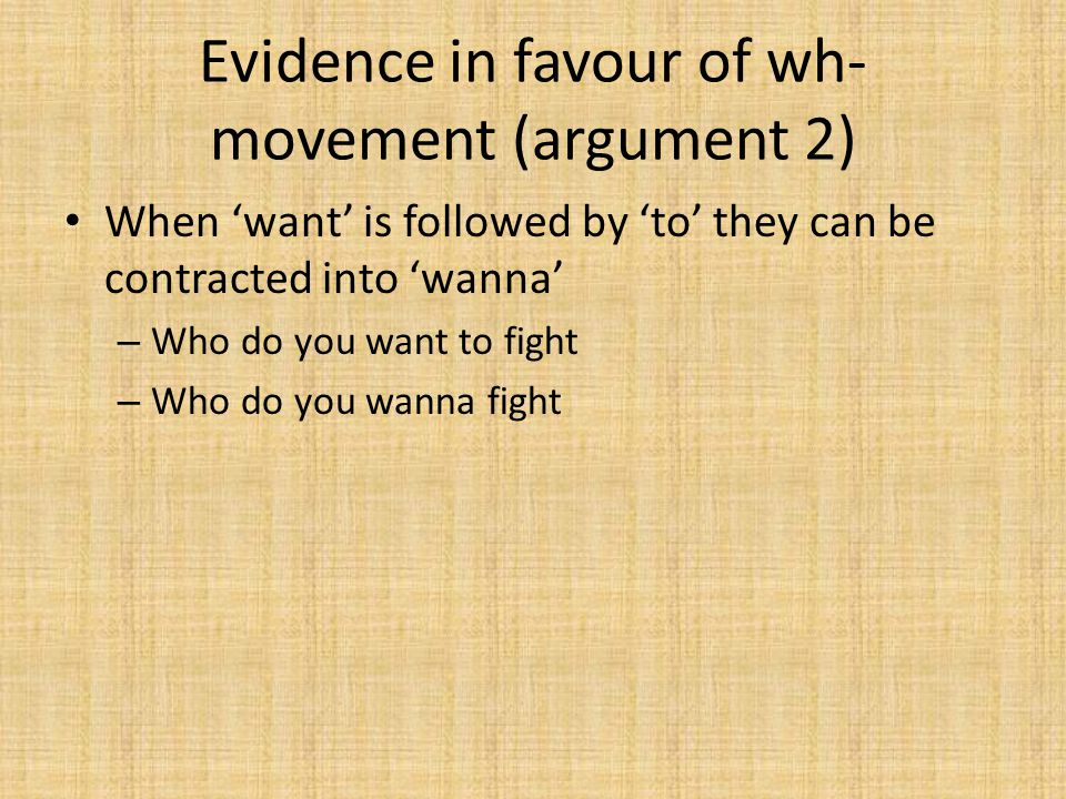 Evidence in favour of wh- movement (argument 2) When 'want' is followed by 'to' they can be contracted into 'wanna' – Who do you want to fight – Who d