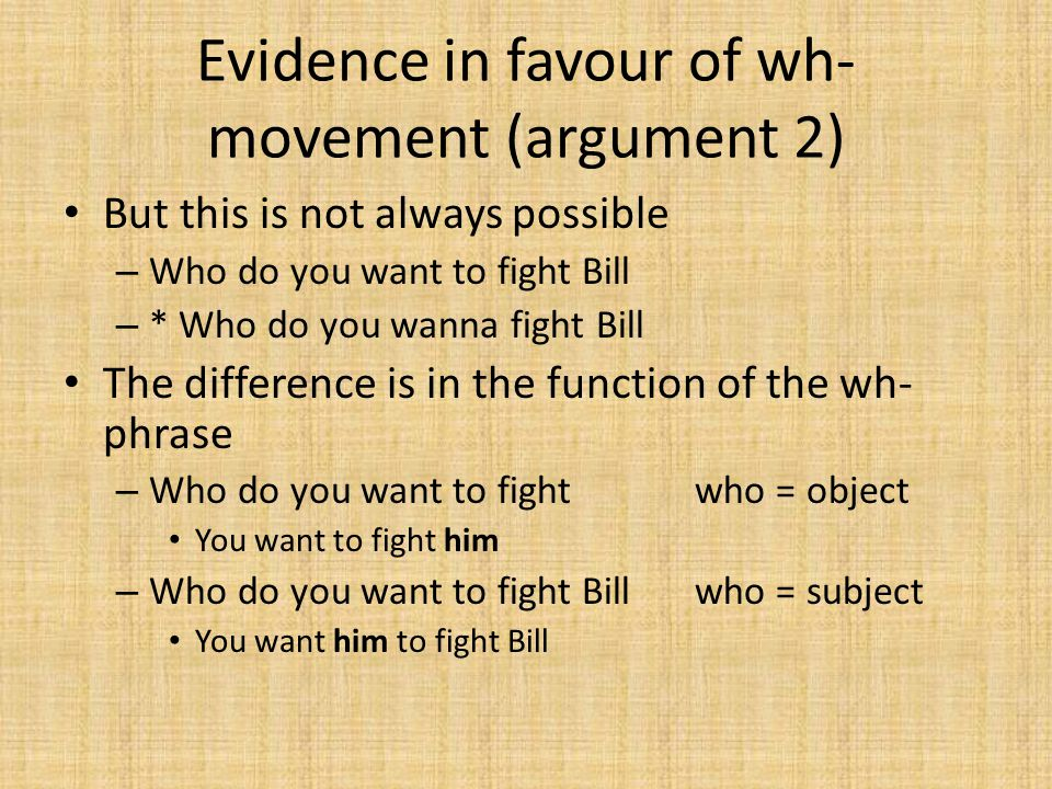Evidence in favour of wh- movement (argument 2) But this is not always possible – Who do you want to fight Bill – * Who do you wanna fight Bill The di