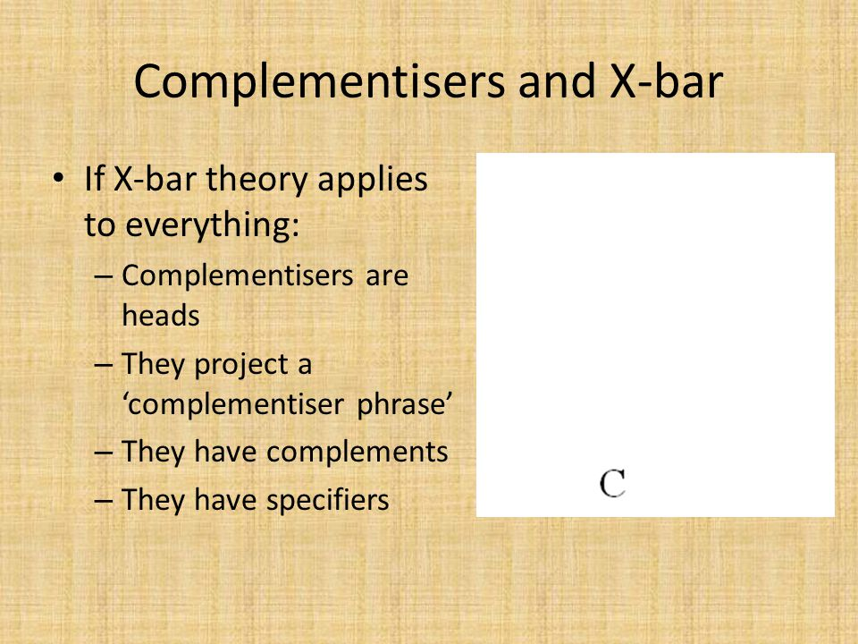 Complementisers and X-bar If X-bar theory applies to everything: – Complementisers are heads – They project a 'complementiser phrase' – They have comp