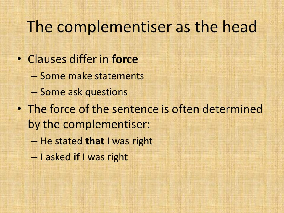 The complementiser as the head Clauses differ in force – Some make statements – Some ask questions The force of the sentence is often determined by th