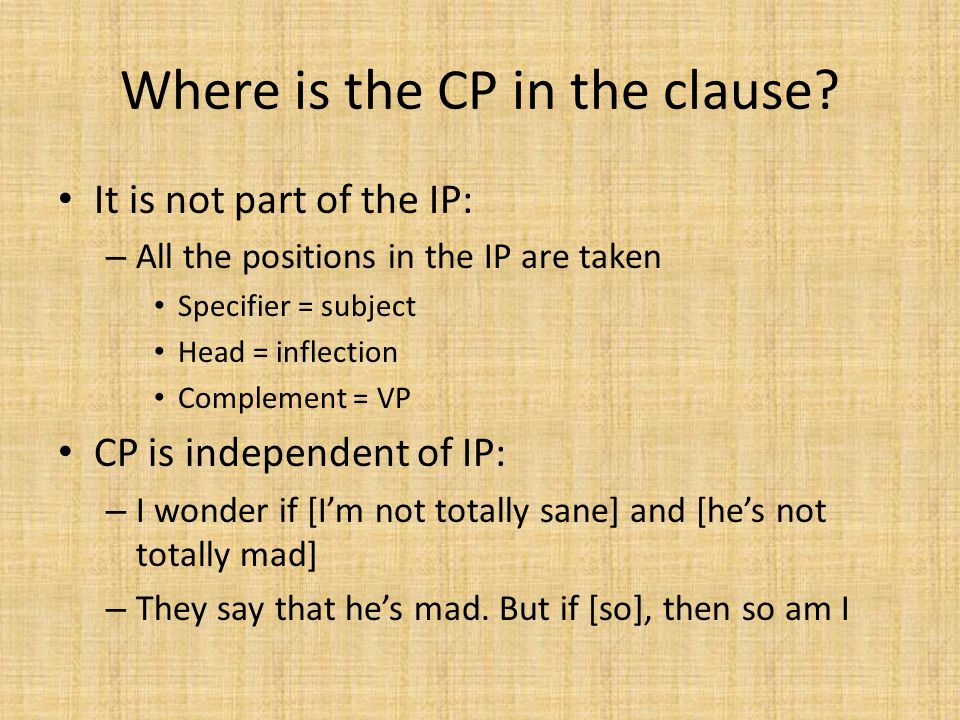 Where is the CP in the clause? It is not part of the IP: – All the positions in the IP are taken Specifier = subject Head = inflection Complement = VP