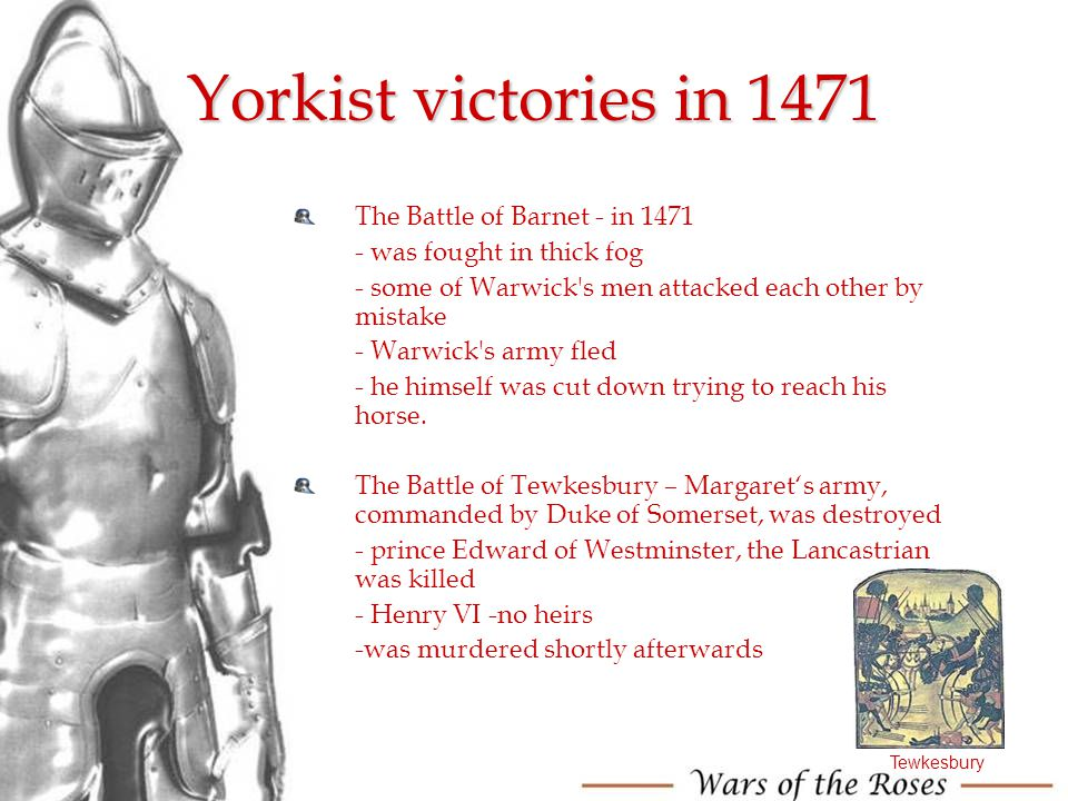 Yorkist victories in 1471 The Battle of Barnet - in 1471 - was fought in thick fog - some of Warwick's men attacked each other by mistake - Warwick's