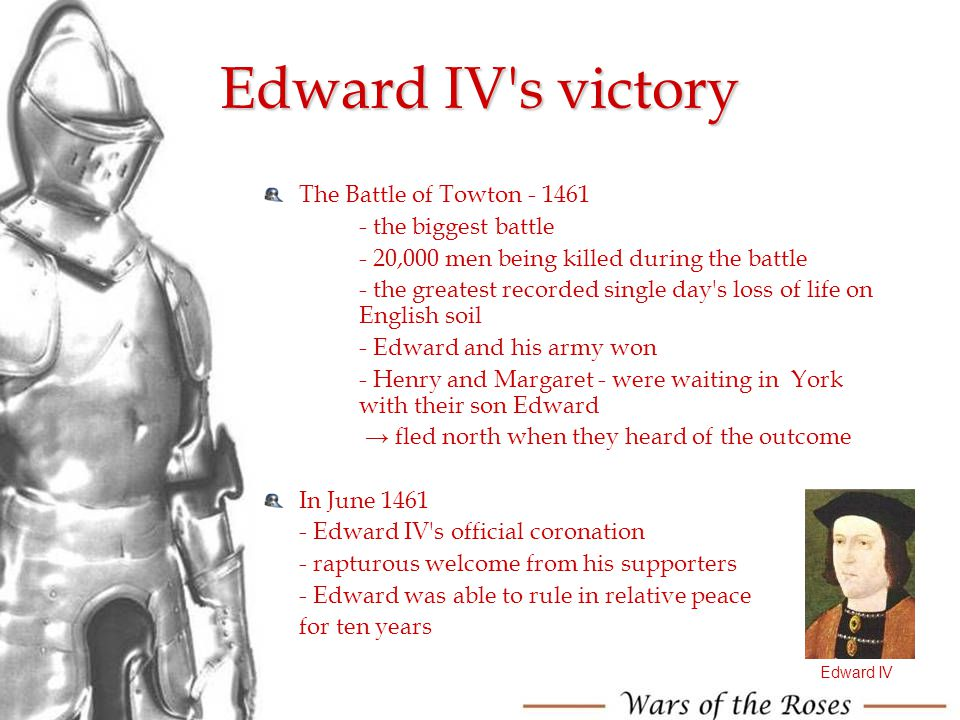 Edward IV's victory The Battle of Towton - 1461 - the biggest battle - 20,000 men being killed during the battle - the greatest recorded single day's