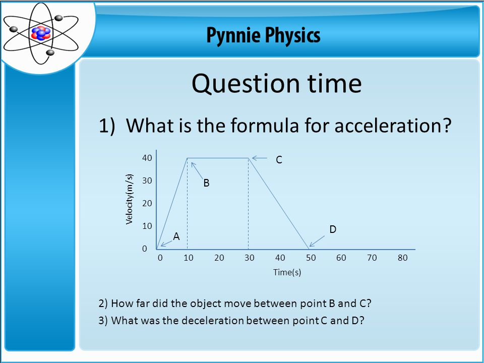 Question time 1)What is the formula for acceleration? 2) How far did the object move between point B and C? 3) What was the deceleration between point