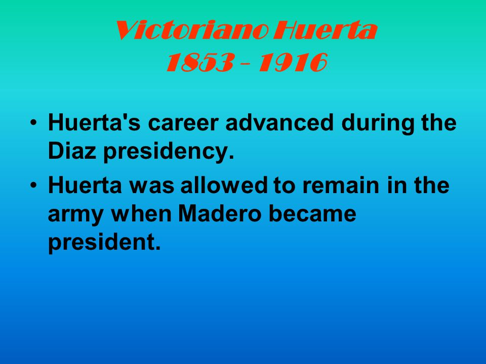 Huerta's career advanced during the Diaz presidency. Huerta was allowed to remain in the army when Madero became president.