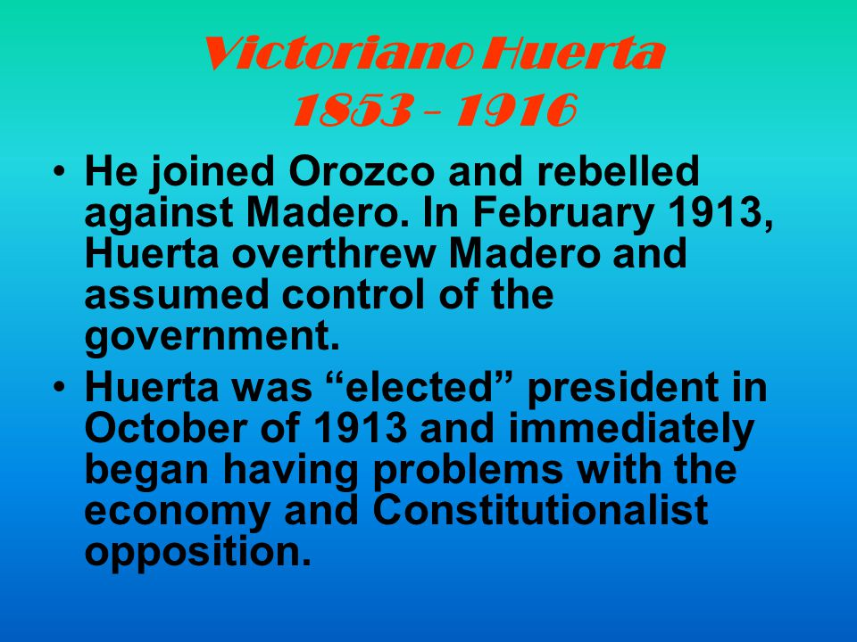 Victoriano Huerta 1853 - 1916 He joined Orozco and rebelled against Madero.