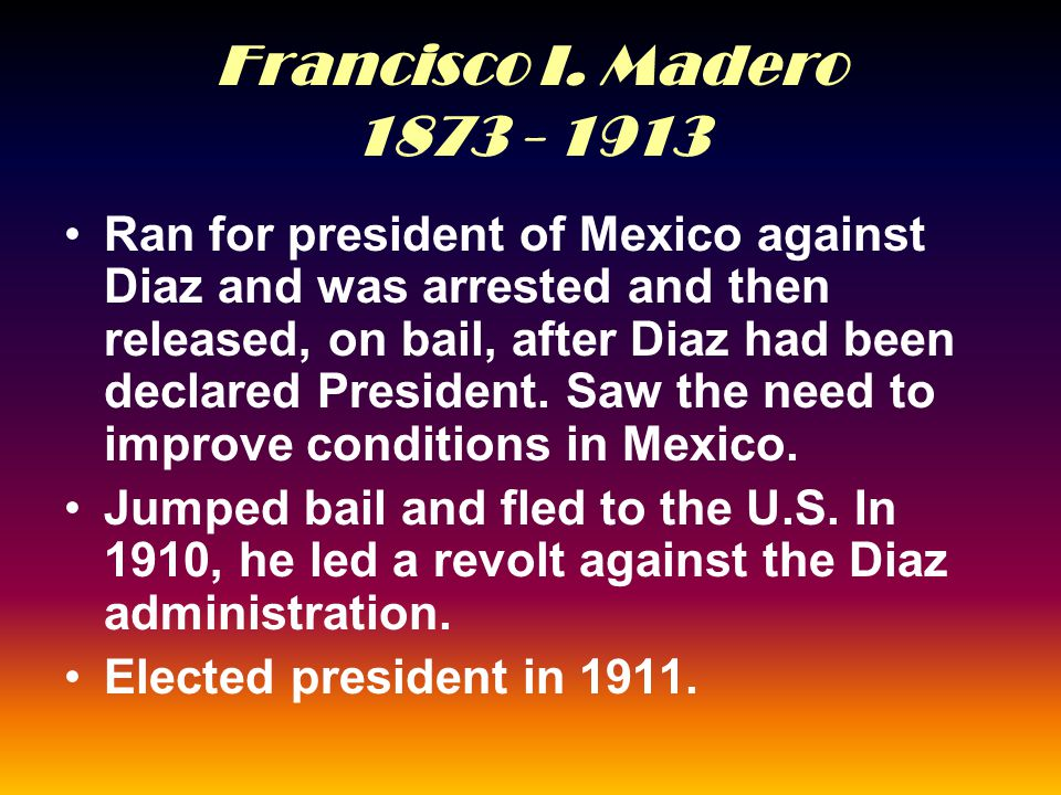 Francisco I. Madero 1873 - 1913 Ran for president of Mexico against Diaz and was arrested and then released, on bail, after Diaz had been declared Pre
