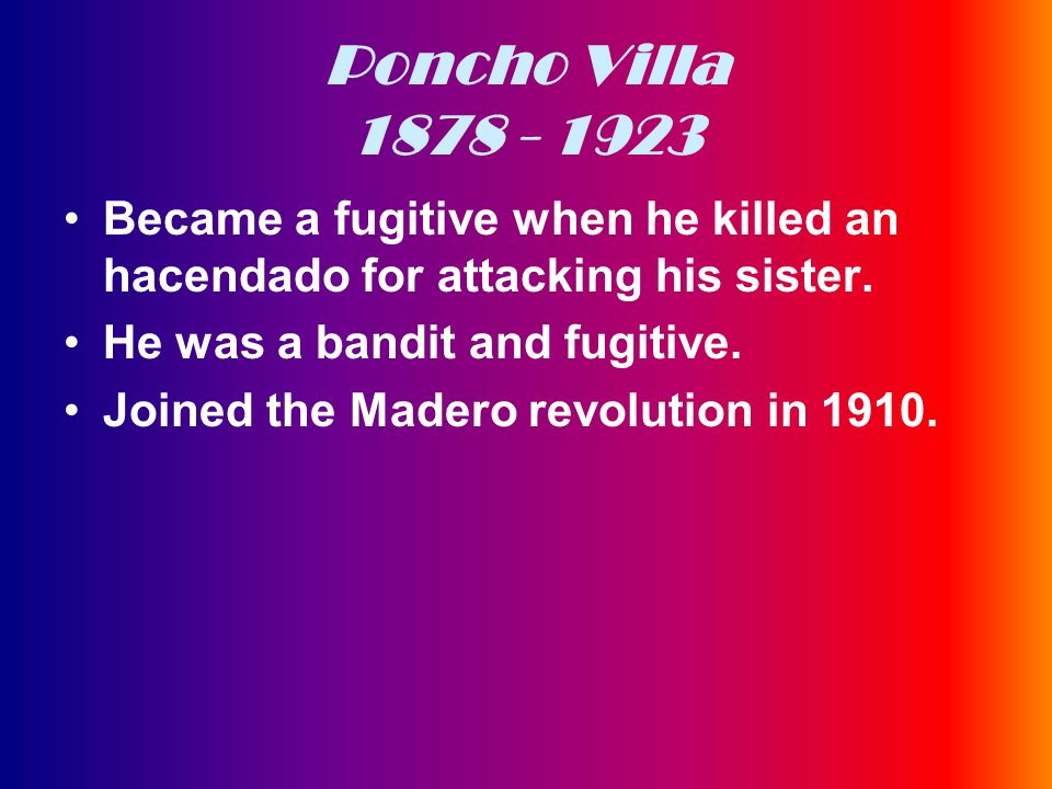 Poncho Villa 1878 - 1923 Became a fugitive when he killed an hacendado for attacking his sister.
