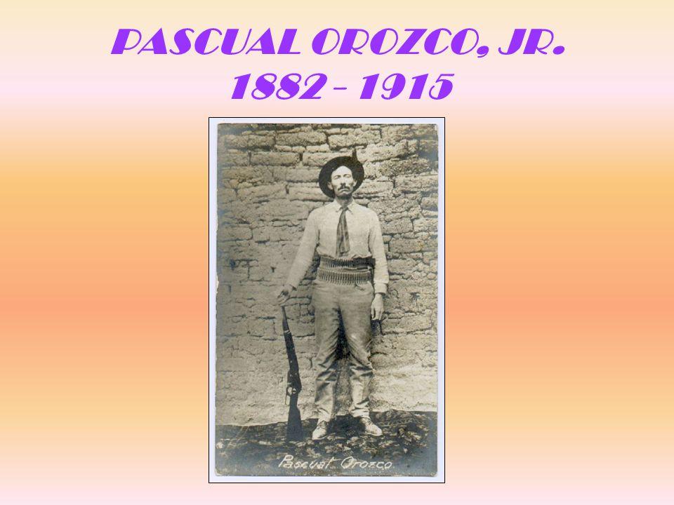 PASCUAL OROZCO, JR. 1882 - 1915