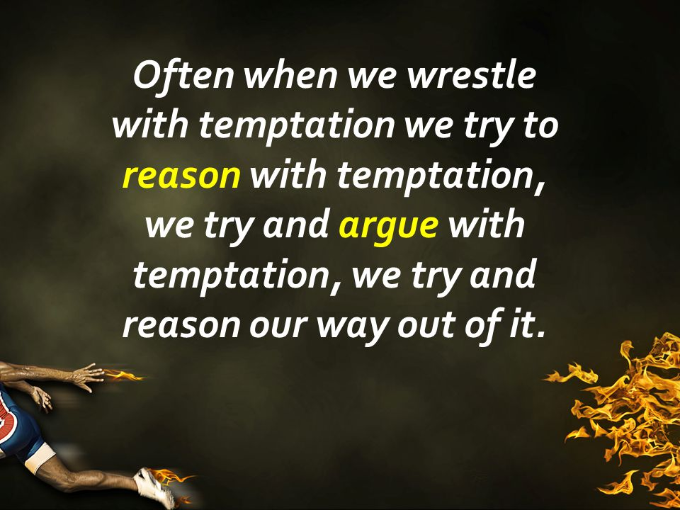 Often when we wrestle with temptation we try to reason with temptation, we try and argue with temptation, we try and reason our way out of it.