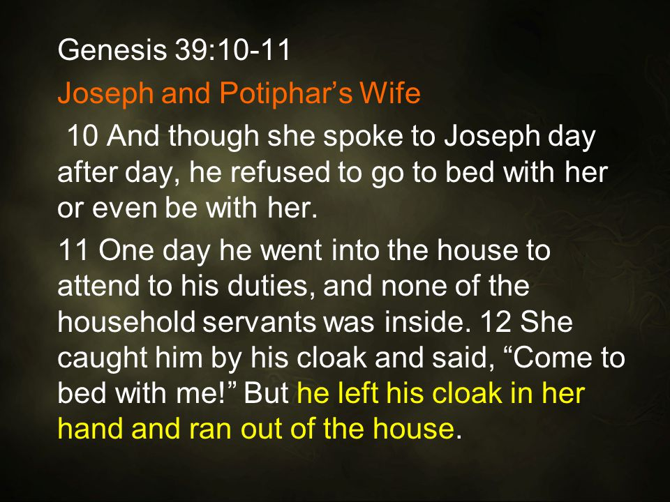 Genesis 39:10-11 Joseph and Potiphar's Wife 10 And though she spoke to Joseph day after day, he refused to go to bed with her or even be with her.