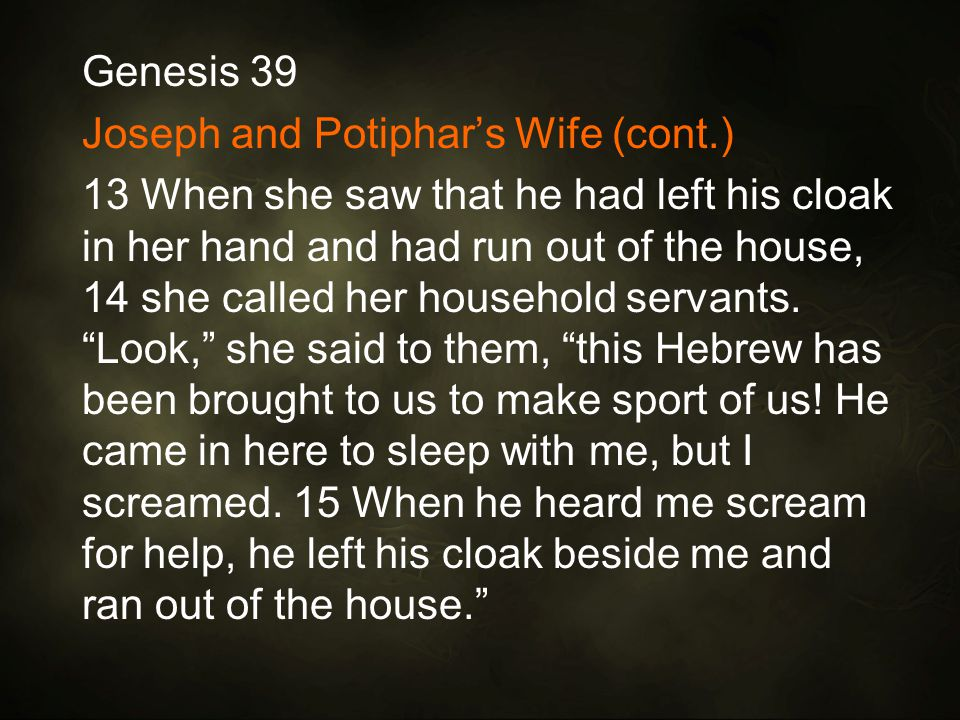 Genesis 39 Joseph and Potiphar's Wife (cont.) 13 When she saw that he had left his cloak in her hand and had run out of the house, 14 she called her household servants.