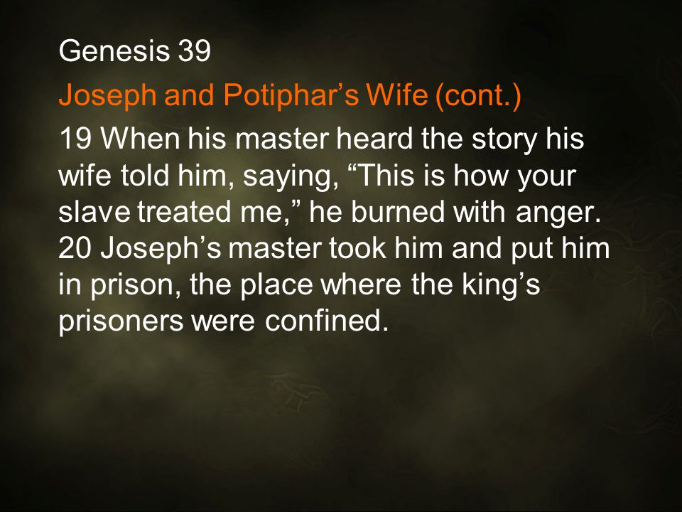 Genesis 39 Joseph and Potiphar's Wife (cont.) 19 When his master heard the story his wife told him, saying, This is how your slave treated me, he burned with anger.