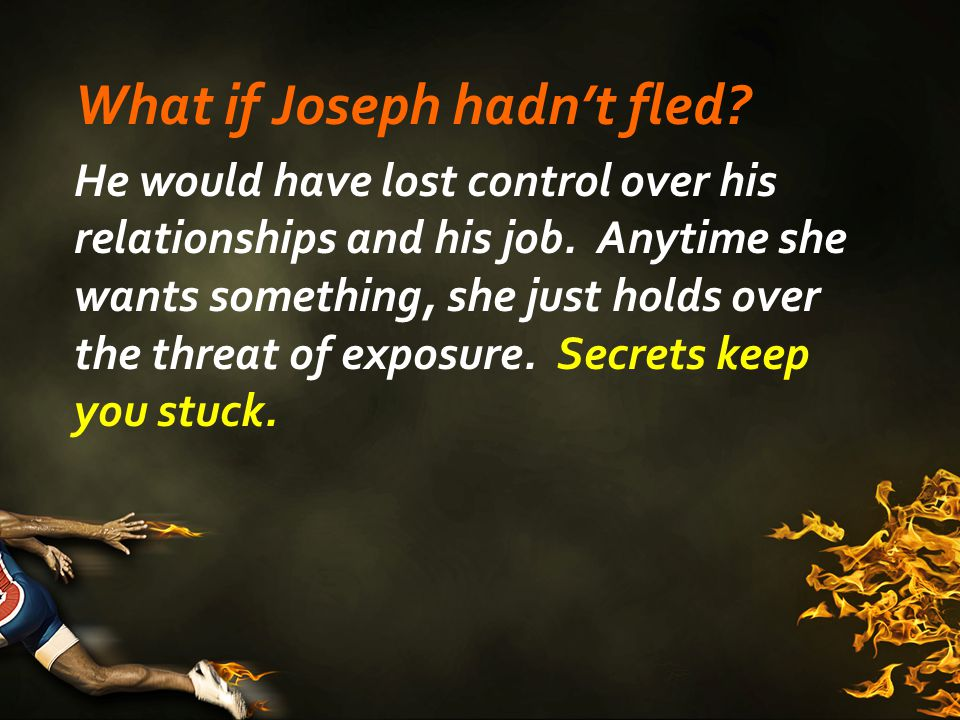 What if Joseph hadn't fled. He would have lost control over his relationships and his job.