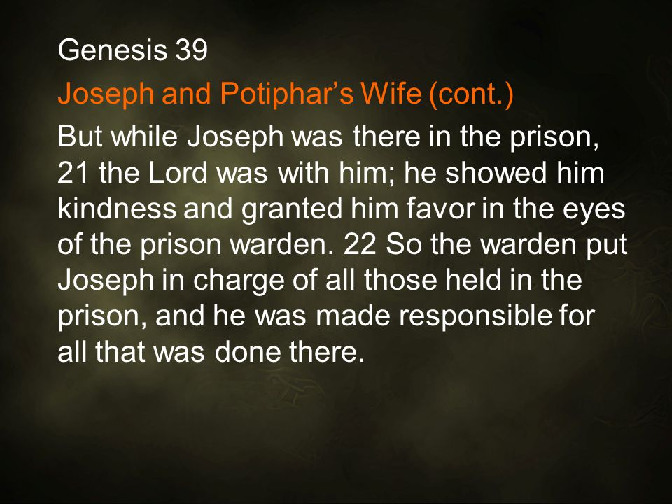 Genesis 39 Joseph and Potiphar's Wife (cont.) But while Joseph was there in the prison, 21 the Lord was with him; he showed him kindness and granted him favor in the eyes of the prison warden.
