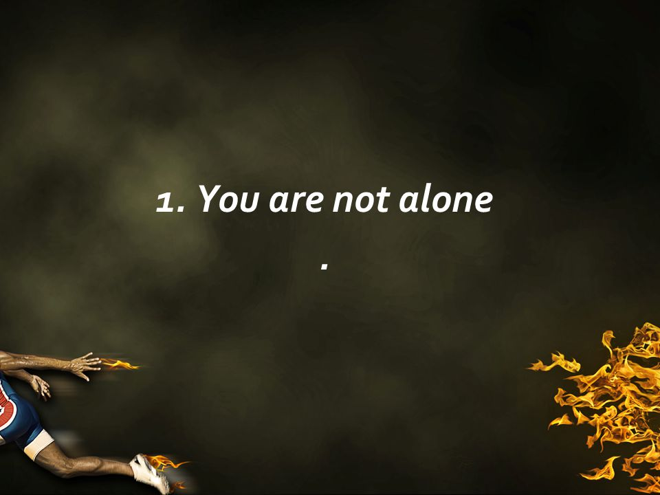 1. You are not alone.