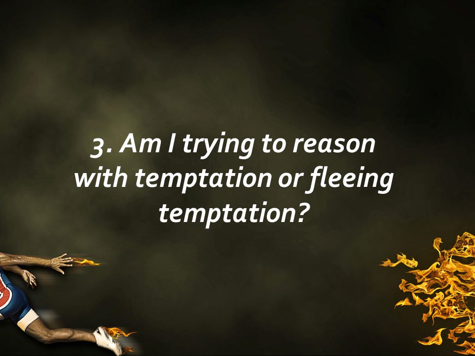 3. Am I trying to reason with temptation or fleeing temptation