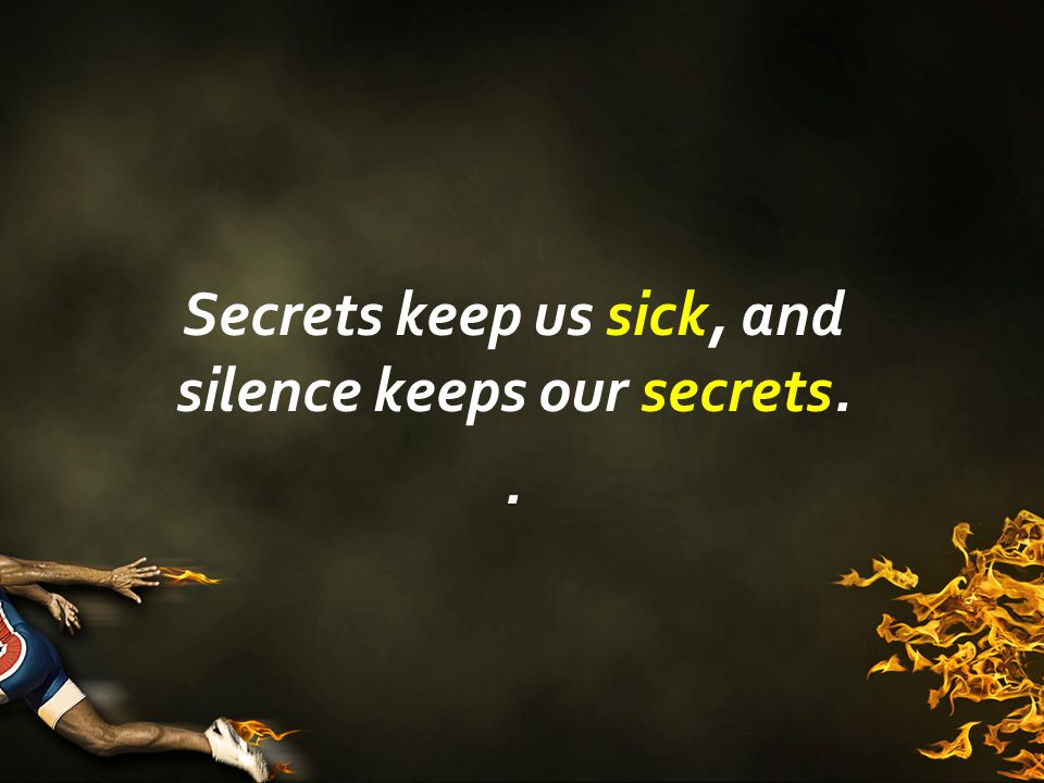 Secrets keep us sick, and silence keeps our secrets..