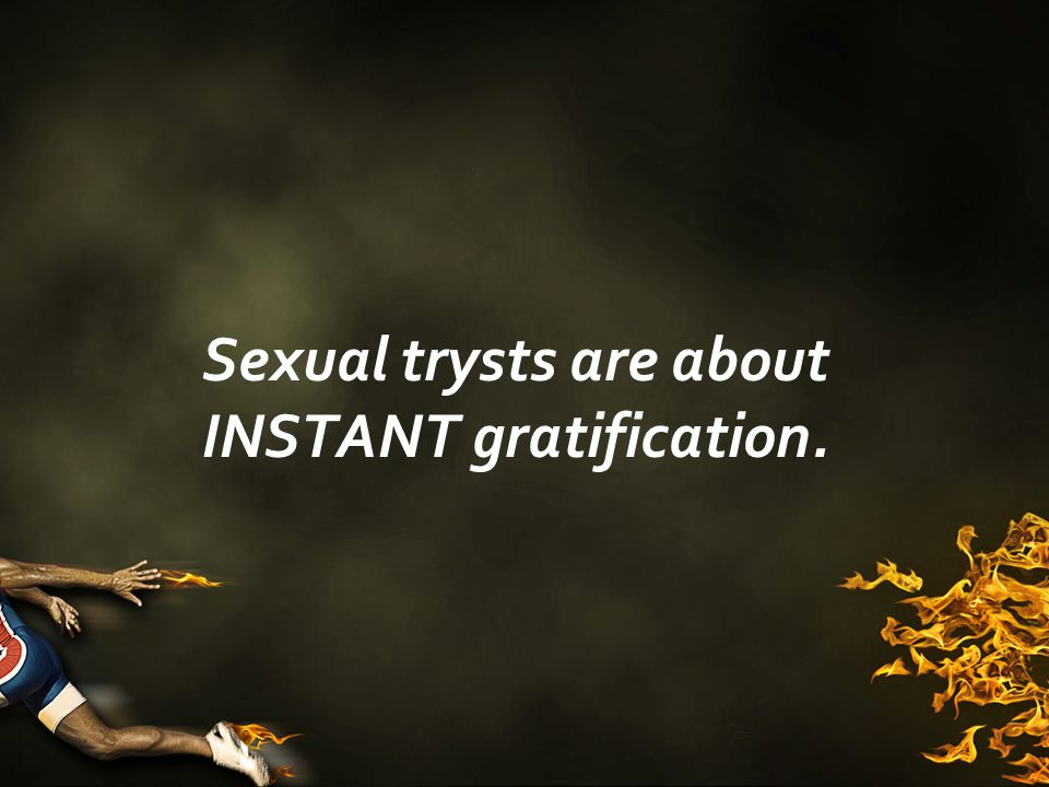 Sexual trysts are about INSTANT gratification.