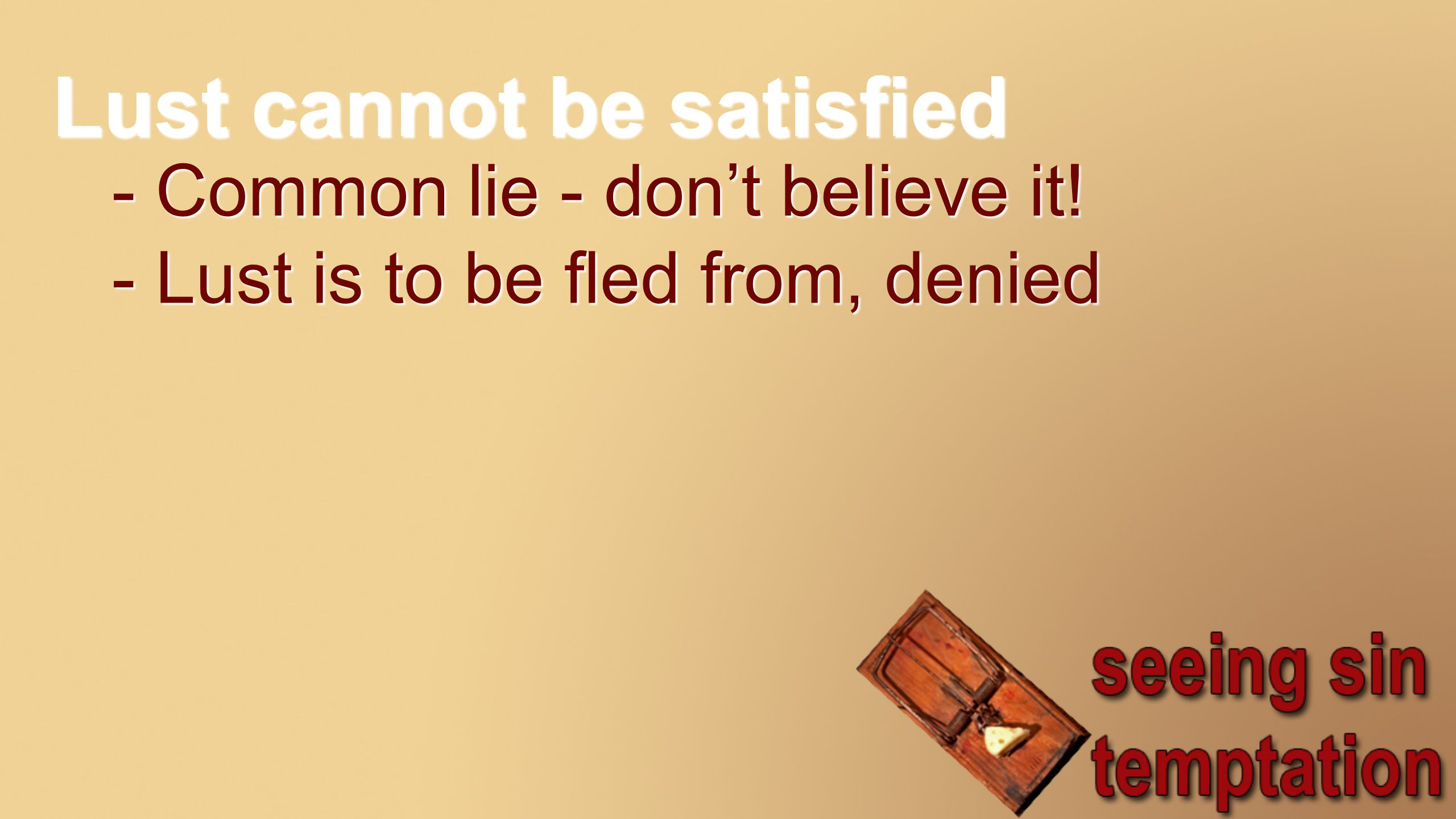 Lust cannot be satisfied - Common lie - don't believe it! - Lust is to be fled from, denied
