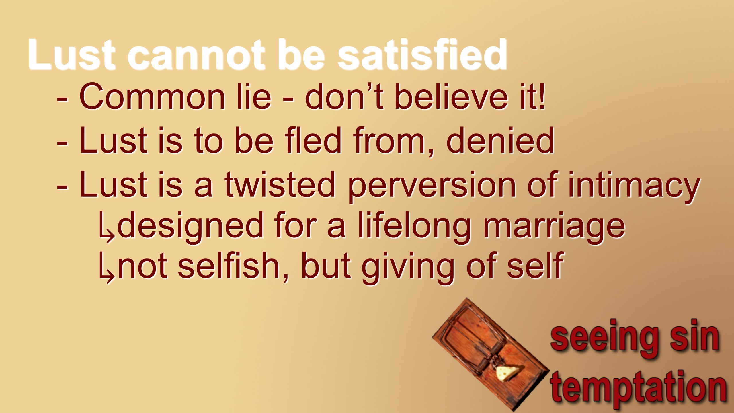 Lust cannot be satisfied - Common lie - don't believe it.