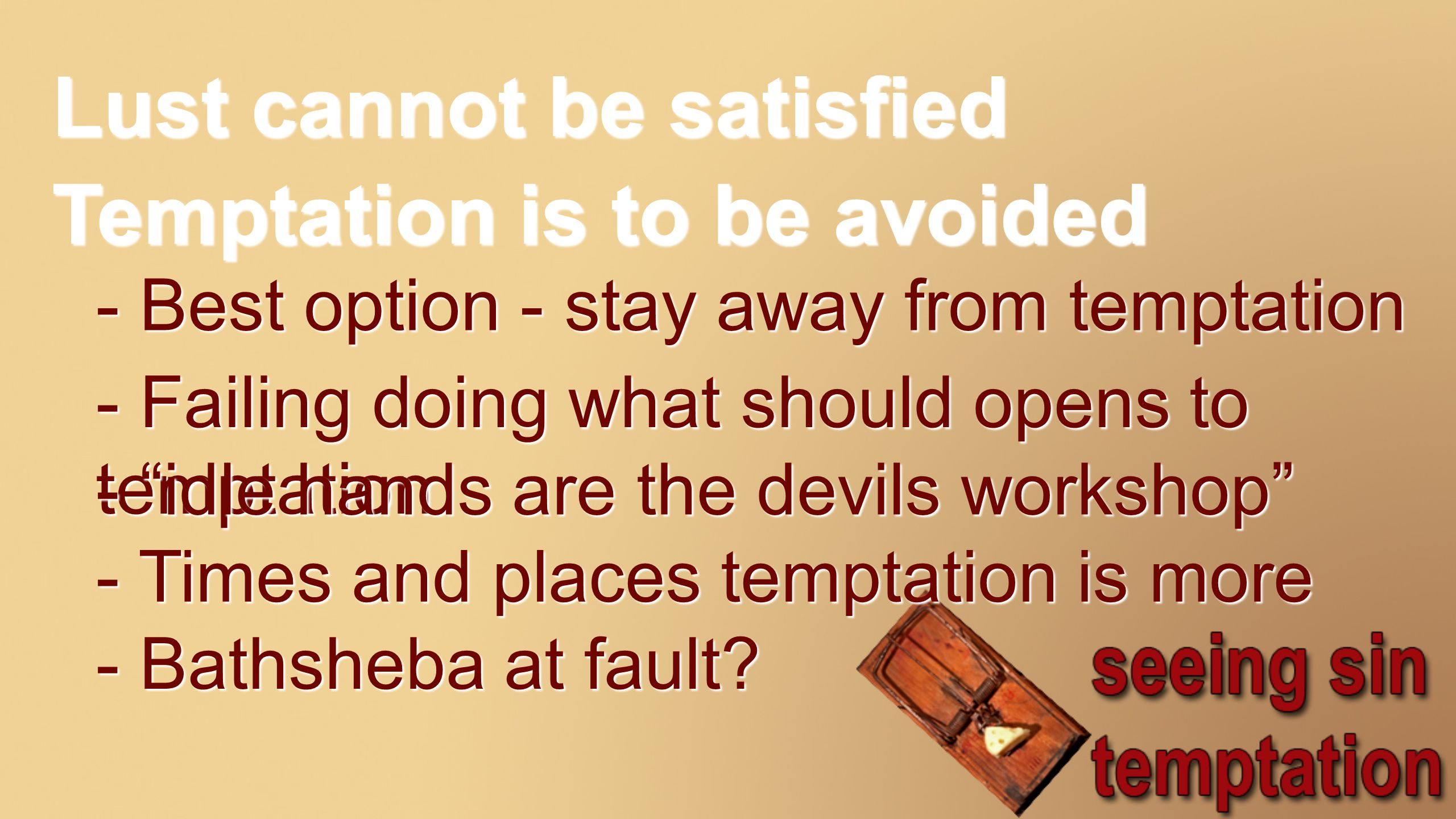Lust cannot be satisfied Temptation is to be avoided - Best option - stay away from temptation - Failing doing what should opens to temptation - idle hands are the devils workshop - Times and places temptation is more - Bathsheba at fault