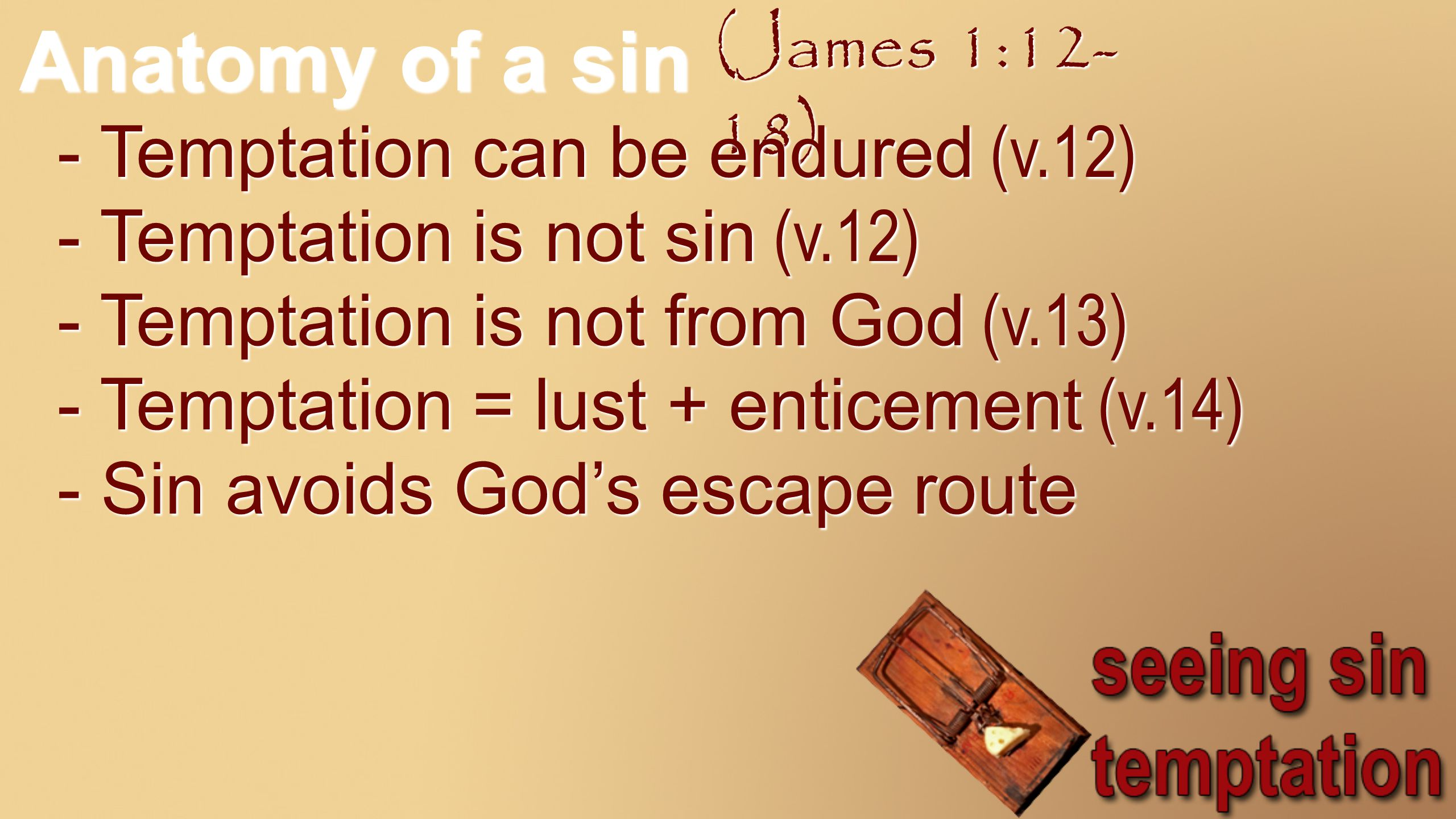 Anatomy of a sin (James 1:12- 18) - Temptation can be endured (v.12) - Temptation is not sin (v.12) - Temptation is not from God (v.13) - Temptation = lust + enticement (v.14) - Sin avoids God's escape route