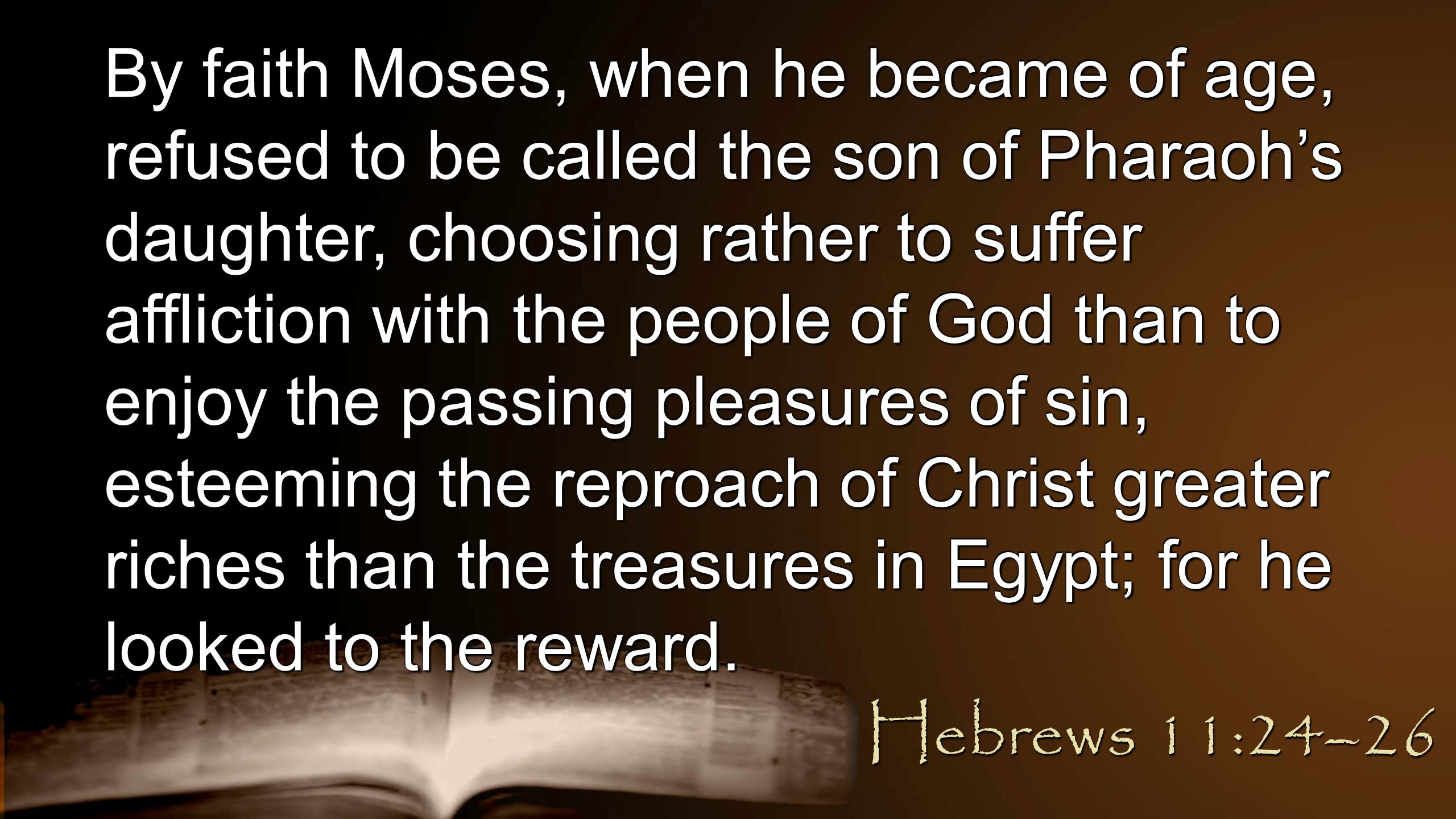 By faith Moses, when he became of age, refused to be called the son of Pharaoh's daughter, choosing rather to suffer affliction with the people of God than to enjoy the passing pleasures of sin, esteeming the reproach of Christ greater riches than the treasures in Egypt; for he looked to the reward.